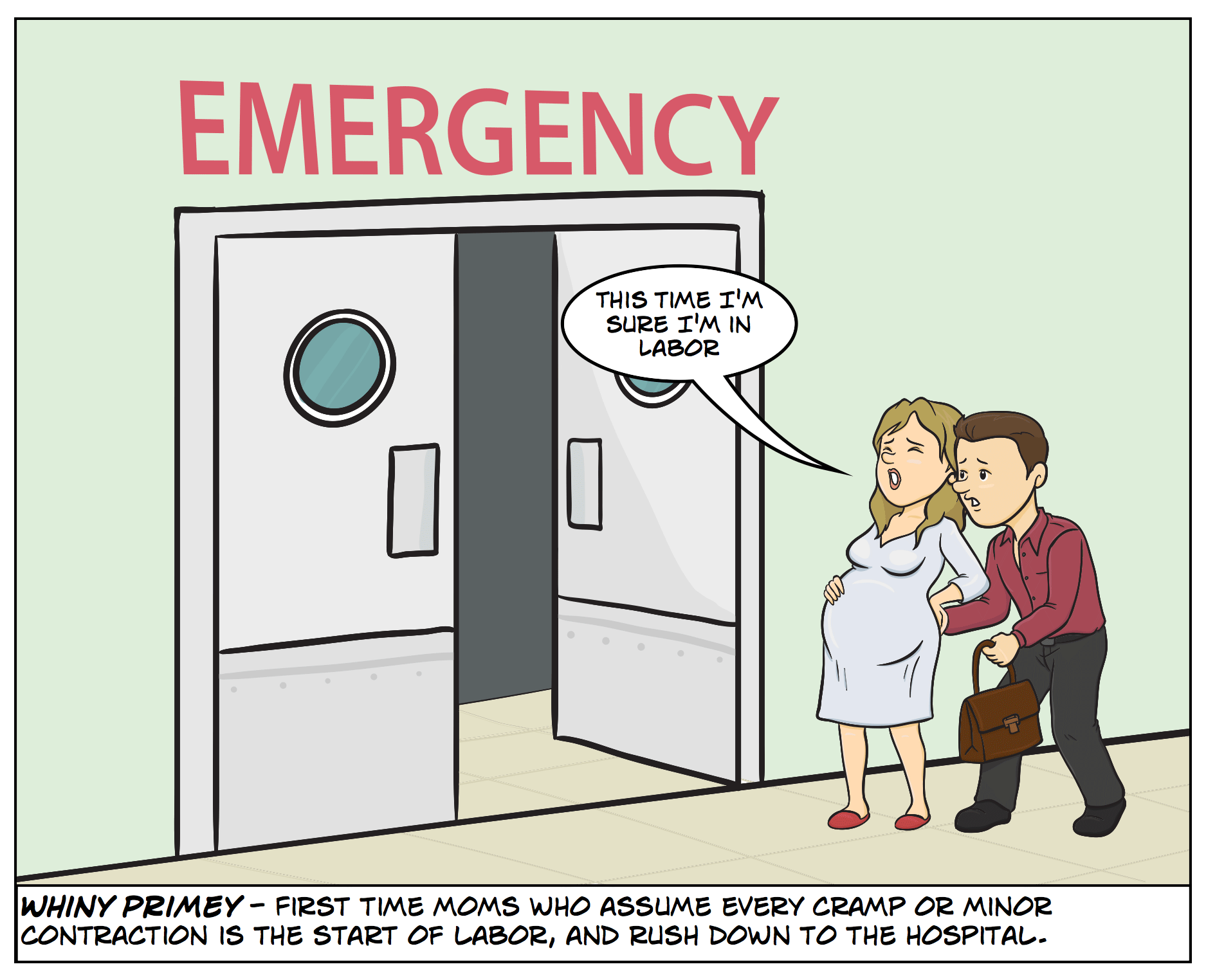 Whiny Primey - First time moms who assume every cramp or minor contraction is the start of labor, and rush down to the hospital.