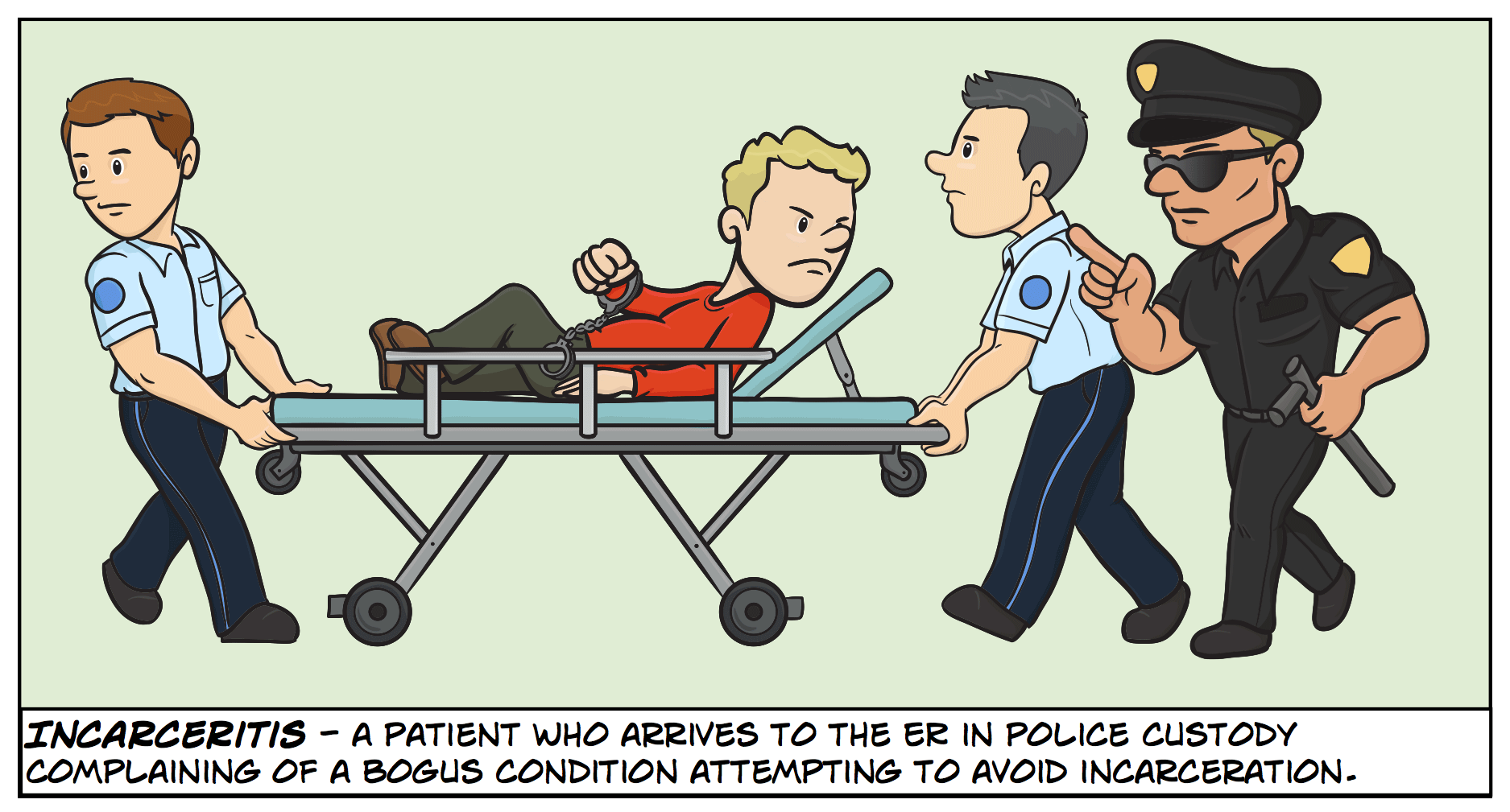 Incarceritis - a patient who arrives to the ER in police custody complaining of a bogus condition attempting to avoid incarceration.